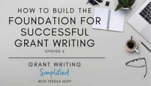 How to Build the Foundation for Successful Grant Writing - Teresa Huff, Grant Writing Simplified Podcast