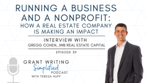 Running a Business AND a Nonprofit: How a Real Estate Company Is Making an Impact - Interview with Gregg Cohen, JWB Real Estate Capital - Teresa Huff, Grant Writing Simplified Podcast