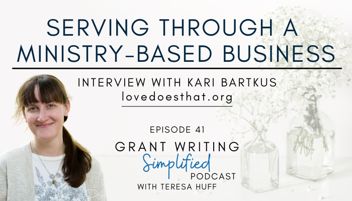Serving through a ministry-based business, Kari Bartkus of Love Does That - Teresa Huff, Grant Writing Simplified Podcast